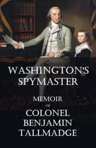 Washington's Spymaster: Memoir of Colonel Benjamin Tallmadge