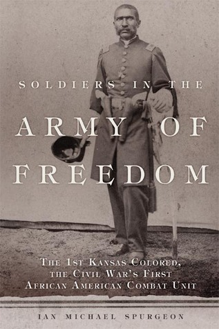 Soldiers in the Army of Freedom: The 1st Kansas Colored, the Civil War's First African American Combat Unit