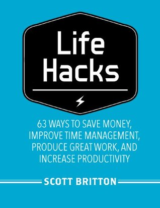 Lifehacks: 63 Ways to Save Money, Improve Time Management, Produce Great Work, and Increase Productivity (Guides for Lifehackers and Productivity Enthusiasts)
