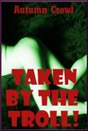 Taken by the Troll: A Rough First Anal Sex Monster Erotica Story (Taken By The Monsters)