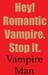 Hey! Romantic Vampire. Stop...