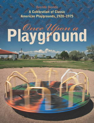Once Upon a Playground: A Celebration of Classic American Playgrounds, 1920-1975