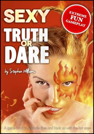 Sexy Truth Or Dare: A Guide Book To Rekindle Fires And Hook Up With The Hot Ones