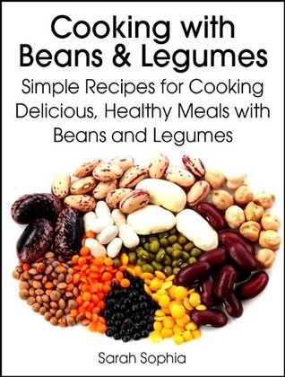 Cooking with beans and legumes: simple recipes for cooking delicious, healthy meals with beans and legumes by Sarah Sophia