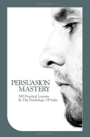 Persuasion Mastery: 500 Practical Lessons In The Psychology Of Sales