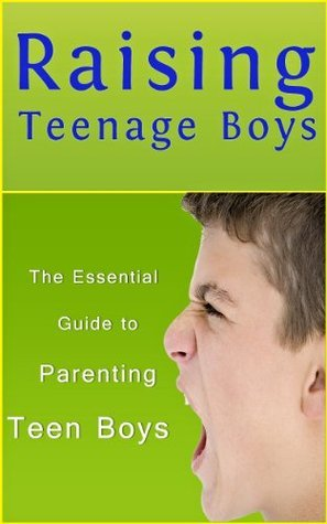Raising Teenage Boys: The Essential Guide to Parenting Teen Boys (Parenting Books)