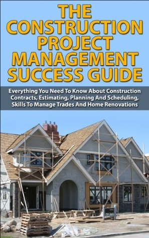 The Construction Project Management Success Guide: Everything You Need To Know About Construction Contracts, Estimating, Planning And Scheduling, Skills ... Do-it-Yourself, How-To & Home Improvements))