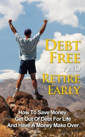 Debt Free And Retire Early: How To Save Money, Get Out Of Debt For Life And Have A Money Make Over