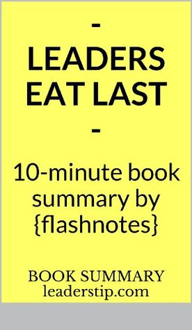 Leaders Eat Last: Why Some Teams Pull Together and Others Don't (10 Minute Book Summaries By FlashNotes)