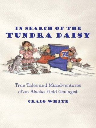 In Search of the Tundra Daisy eBook: True Tales and Misadventures of an Alaska Field Geologist