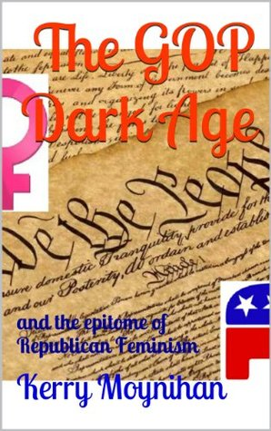 The GOP Dark Age : and the epitome of Republican Feminism