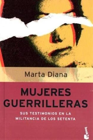 Ebook gratuiti per scaricare Mujeres guerrilleras: la militancia de los setenta en el testimonio de sus protagonistas femeninas PDF by Marta Diana