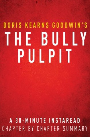 The Bully Pulpit by Doris Kearns Goodwin - A 30-minute Chapter-by-Chapter Summary: Theodore Roosevelt, William Howard Taft, and the Golden Age of Journalism