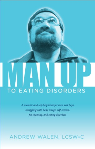 Man Up to Eating Disorders: a memoir and self-help book for men and boys struggling with body image, self-esteem, fat shaming, and eating disorders