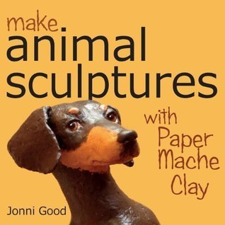 Make Animal Sculptures with Paper Mache Clay: How to Create Stunning Wildlife Art Using Patterns and My Easy-To-Make. No-Mess Paper Mache Recipe by Good. Jonni Published by Wet Cat Ebooks (2010) Paperback