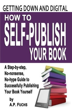 Getting Down and Digital: How to Self-publish Your Book - A Step-by-step, No-nonsense, No-hype Guide to Successfully Publishing Your Book Yourself
