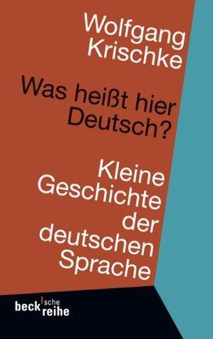 Was Heisst Hier Deutsch?: Kleine Geschichte Der Deutschen Sprache