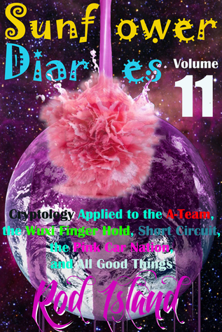 Sunflower Diaries: Cryptology Applied to the A-Team, the Wuxi Finger Hold, Short Circuit, the Pink Car Nation, and All Good Things, Volume 11