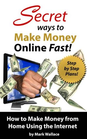 Secret Ways to Make Money Online Fast! Step-by-Step Plans for How to Make Money from Home Using the Internet: Earn $1,500 Per Week Making Money Online!