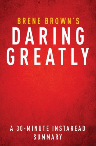 Daring Greatly by Brene Brown - A 30-minute Summary & Analysis: How the Courage to Be Vulnerable Transforms the Way We Live, Love, Parent, and Lead