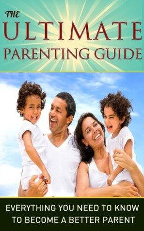 The Ultimate Parenting Guide - Everything You Need To Know To Become a Better Parent: Parenting, Parenting Guide, Parenting Books, Children, Teenagers