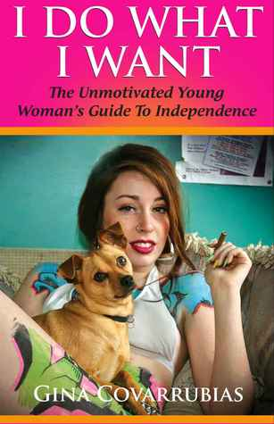 I Do What I Want: The Unmotivated Young Womans Guide to Independence