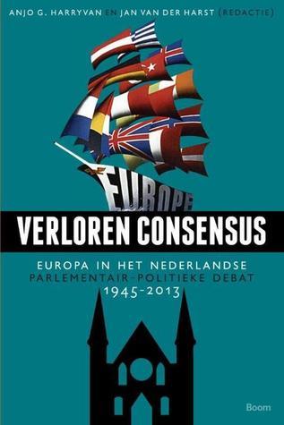 Verloren consensus: Europa in het Nederlandse parlementair-politieke debat, 1945-2013