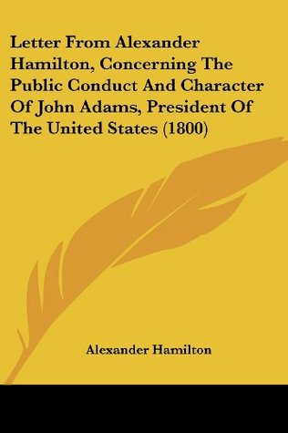 Letter From Alexander Hamilton, Concerning The Public Conduct And Character Of John Adams, President Of The United States