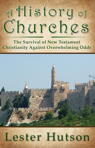 A History of Churches: The Survival of New Testament Christianity Against Overwhelming Odds
