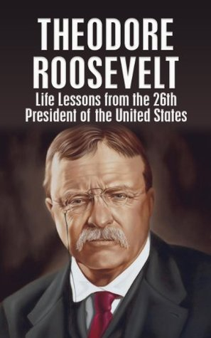 THEODORE ROOSEVELT: Life Lessons from the 26th President of the United States (Theodore Roosevelt, biography, River of Doubt, Darkest Journey, Bully Pulpit, Journalism Book 1)