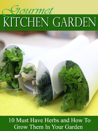 Gourmet Kitchen Garden: 10 Must Have Herbs and How To Grow Them In Your Kitchen