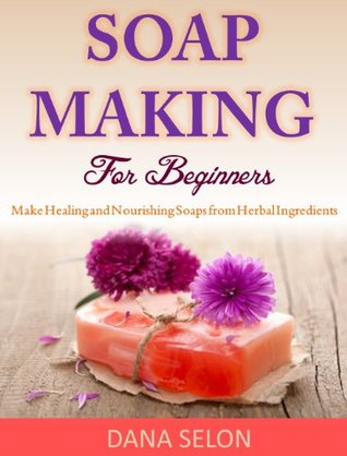 Soap Making For Beginners: Make Healing and Nourishing Soaps from Herbal Ingredients