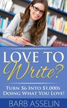 Love to Write? Turn $6 Into $1,000s Doing What You Love! by Barb Asselin