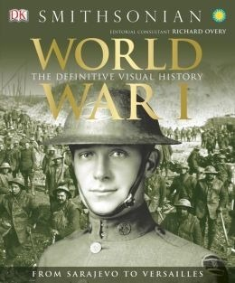 World War I: The Definitive Visual History from Sarajevo to Versailles