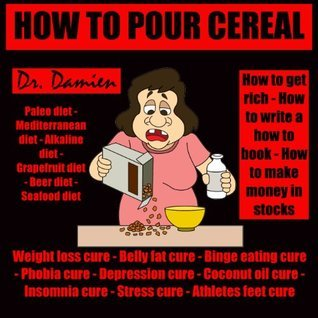 HOW TO POUR CEREAL (Breakfast cooking for weight loss - binge eating cure - belly fat cure - phobia cure - depression cure - coconut oil cure - insomnia ... money in stocks, 50 shades of gray Book 14)