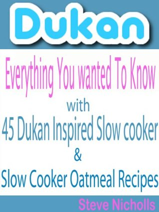 Dukan:Everything You Wanted To Know:With 45 Dukan Inspired Slow cooker & Slow Cooker Oatmeal Recipes
