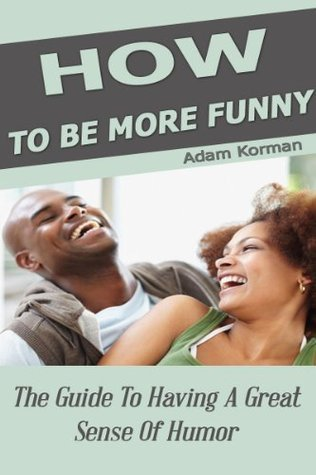How To Be More Funny: The Guide To Having A Great Sense Of Humor