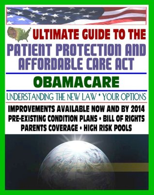 Ultimate Guide to the Patient Protection and Affordable Care Act (PPACA or ACA) - Understanding Obamacare and Your Health Care Insurance Options, New Plans, Programs, Bill of Rights, Full Text of Law
