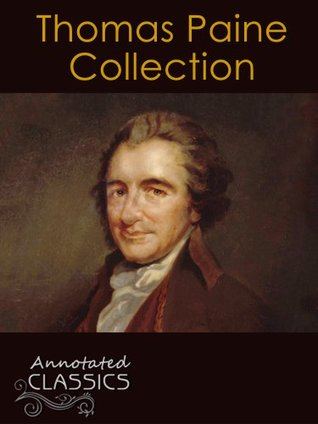 Thomas Paine: Complete Works, Historical Background, and Modern Interpretation of Thomas Paine's Ideas (Annotated and Illustrated, Hyperlinked Footnotes and Navigation) (Annotated Classics)
