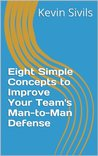 Eight Simple Concepts to Improve Your Team's Man-to-Man Defense (Building a Winning Basketball Program Series)
