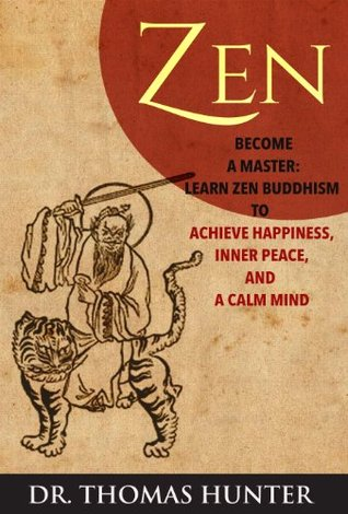 ZEN: Become a Master - Learn Zen Buddhism to Achieve Happiness, Inner Peace, and a Calm Mind