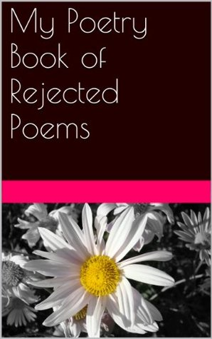 My Poetry Book of Rejected Poems