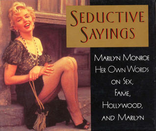 Seductive Sayings: Marilyn Monroe Her Own Words On Sex, Fame, Hollywood, And Marilyn