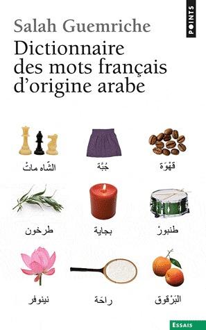 Dictionnaire des mots français d'origine arabe (et turque et persane) - Accompagné d'une anthologie littéraire 400 extraits d'auteurs français, de Rabelais à... Houellebecq