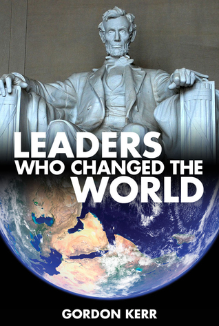 Leaders Who Changed the World: Alexander, Julius Caesar, Genghis Khan, Washington, Jefferson, Bonaparte, Lincoln, Gandhi, Churchill, Roosevelt, Lenin, Stalin, Hitler, Mao, MLK, JFK, Mandela, Obama