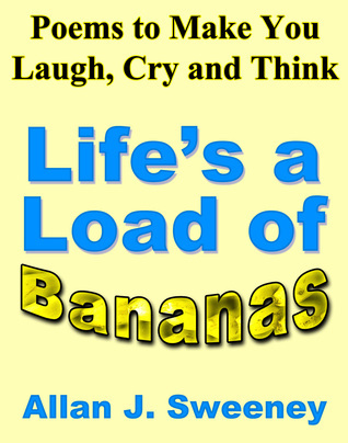 Poems to Make You Laugh, Cry and Think: Life's a Load of Bananas