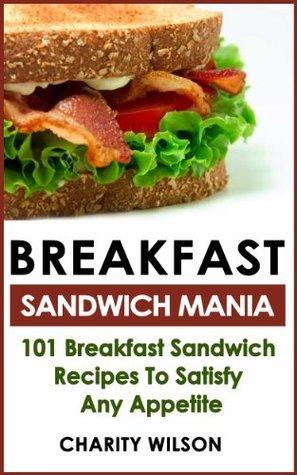 Breakfast Sandwich: Mania - 101 Breakfast Sandwich Recipes To Satisfy Any Appetite (Breakfast Sandwich Recipes & Cookbooks)