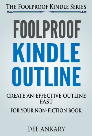 Foolproof Kindle Outline: Create An Effective Outline Fast For Your Kindle Non-Fiction Book (The Foolproof Kindle Series 3)