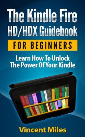 The Kindle Fire HD/HDX Guidebook For Beginners: Learn How To Unlock The Power Of Your Kindle (Kindle Fire Guidebook, Kindle HD Guide,)
