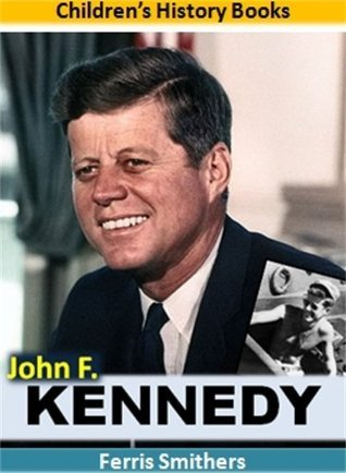 John F. Kennedy for Kids: The Incredible Story of the Courageous War Hero Who Saved the World From Nuclear Destruction and Set the Stage for Humans to Land on the Moon: Biographies for Children